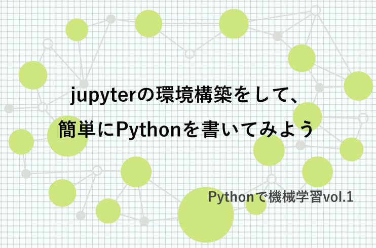 jupyterの環境構築をして、簡単にPythonを書いてみよう|Pythonで機械学習vol.1