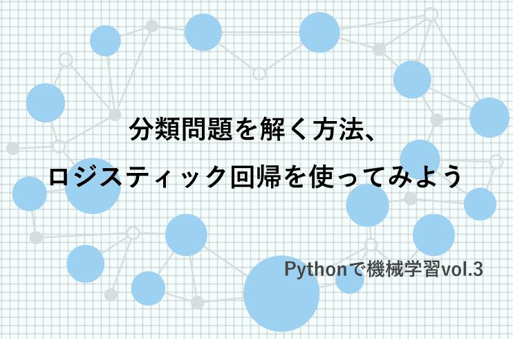 分類問題を解く方法、ロジスティック回帰を使ってみよう|Pythonで機械学習vol.3